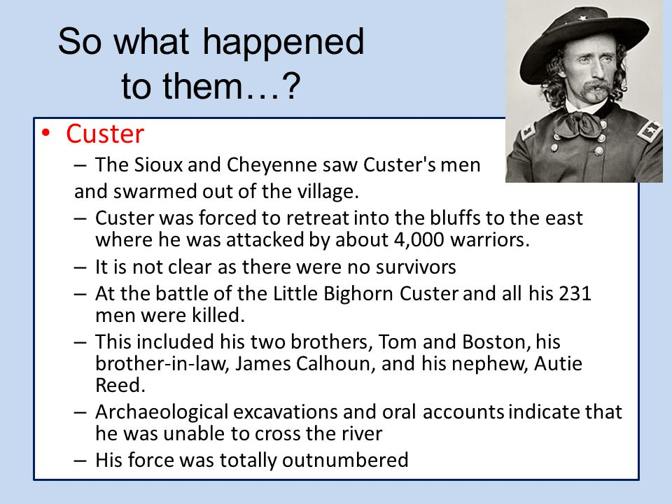 So what happened to them…? Custer – The Sioux and Cheyenne saw Custer's men and swarmed out of the village. – Custer was forced to retreat into the bl