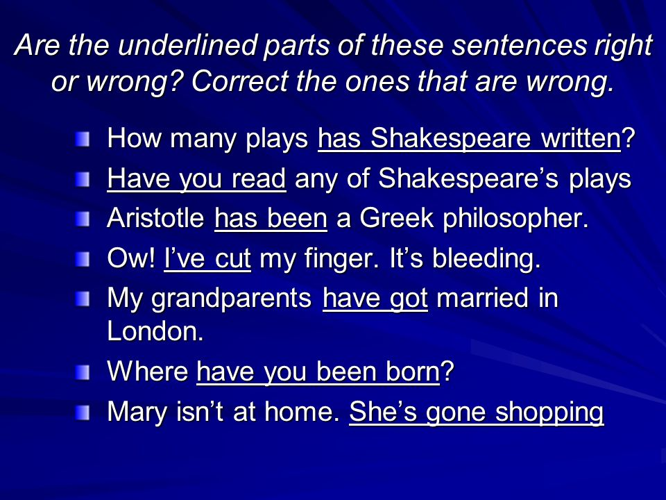 Are the underlined parts of these sentences right or wrong? Correct the ones that are wrong. How many plays has Shakespeare written? Have you read any