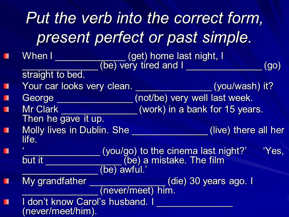 Put the verb into the correct form, present perfect or past simple.