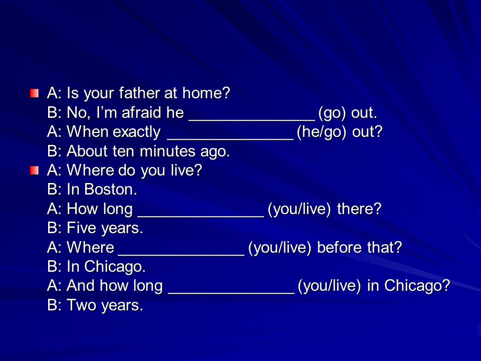 A: Is your father at home? B: No, I'm afraid he ______________ (go) out. A: When exactly ______________ (he/go) out? B: About ten minutes ago. A: Wher