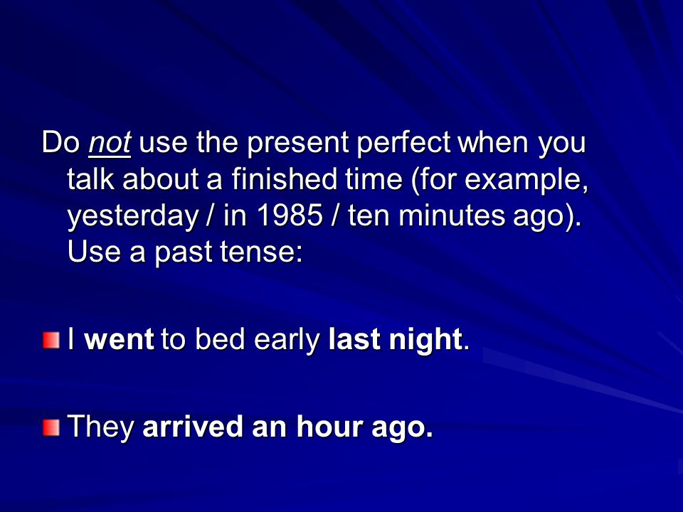 Do not use the present perfect when you talk about a finished time (for example, yesterday / in 1985 / ten minutes ago). Use a past tense: I went to b