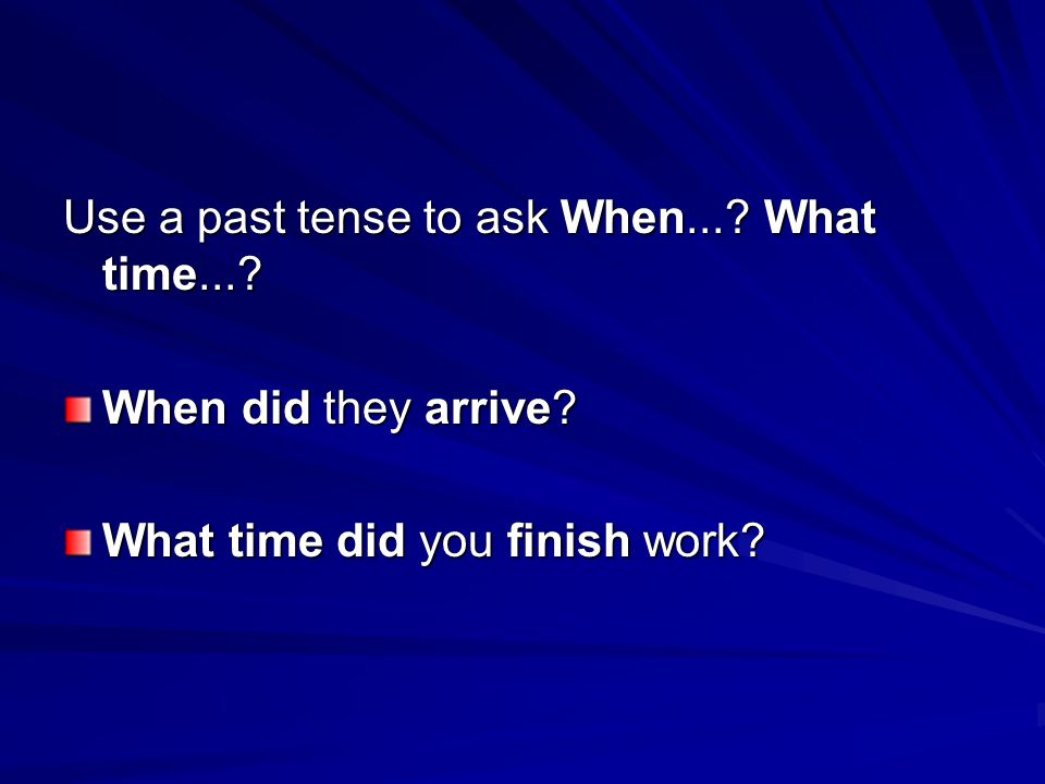 Use a past tense to ask When... What time... When did they arrive What time did you finish work