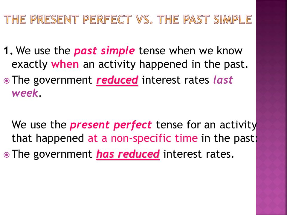 1. We use the past simple tense when we know exactly when an activity happened in the past. reduced  The government reduced interest rates last week.