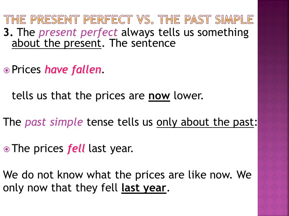 3. The present perfect always tells us something about the present. The sentence have fallen  Prices have fallen. tells us that the prices are now lo