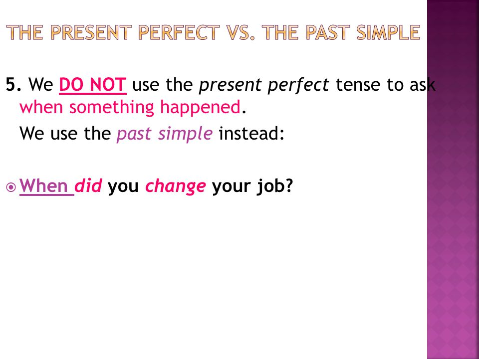 5. We DO NOT use the present perfect tense to ask when something happened. We use the past simple instead:  When did you change your job?