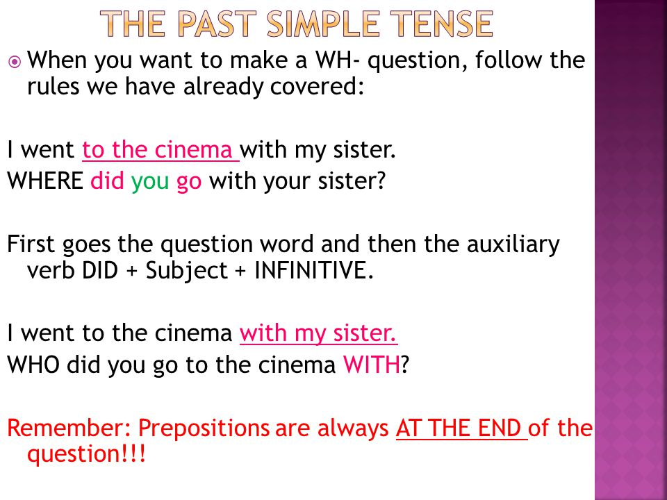  When you want to make a WH- question, follow the rules we have already covered: I went to the cinema with my sister. WHERE did you go with your sist