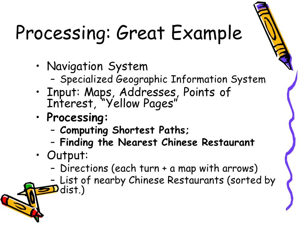Processing: Great Example Navigation System –Specialized Geographic Information System Input: Maps, Addresses, Points of Interest, Yellow Pages Processing: –Computing Shortest Paths; –Finding the Nearest Chinese Restaurant Output: –Directions (each turn + a map with arrows) –List of nearby Chinese Restaurants (sorted by dist.)