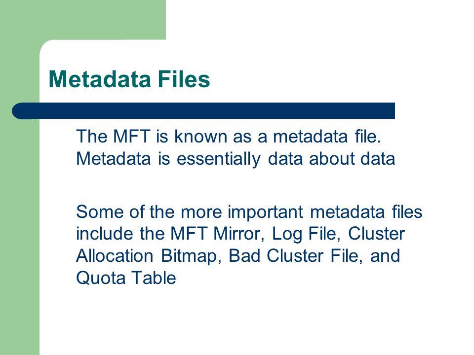 Metadata Files The MFT is known as a metadata file.