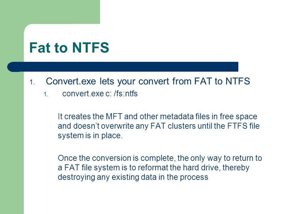 Fat to NTFS 1. Convert.exe lets your convert from FAT to NTFS 1. convert.exe c: /fs:ntfs It creates the MFT and other metadata files in free space and