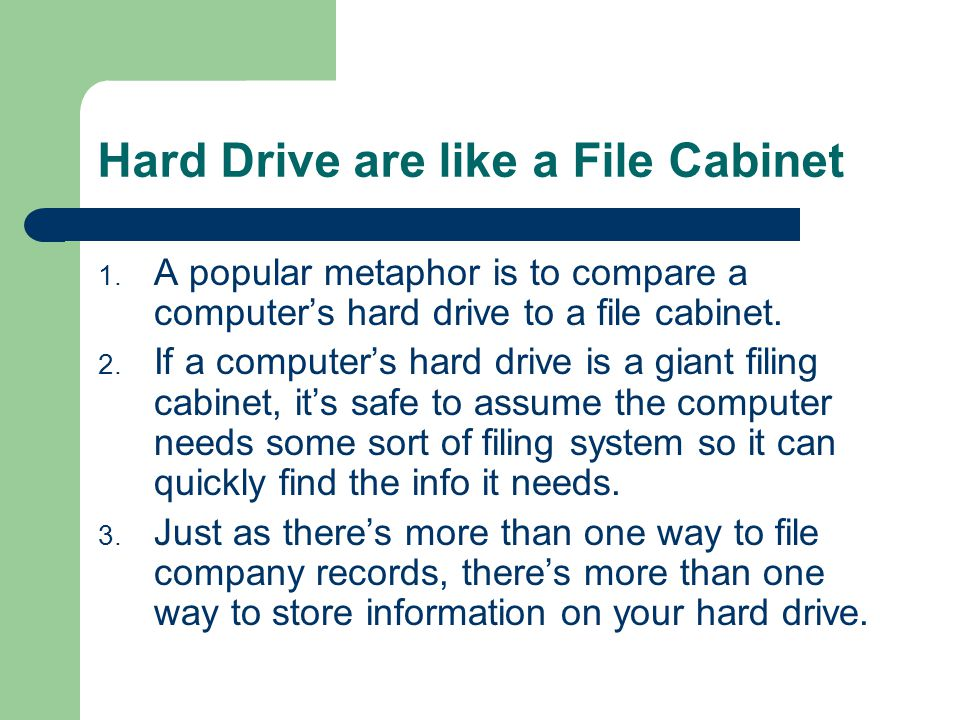 Hard Drive are like a File Cabinet 1. A popular metaphor is to compare a computer's hard drive to a file cabinet. 2. If a computer's hard drive is a g