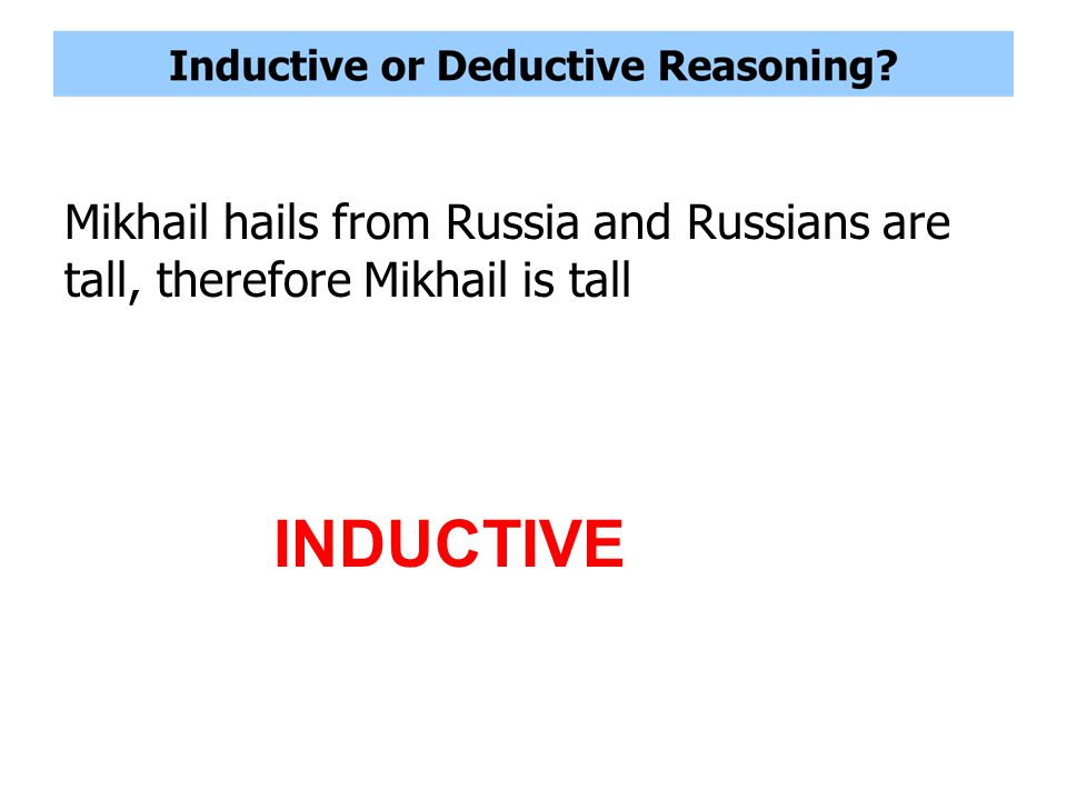 Mikhail hails from Russia and Russians are tall, therefore Mikhail is tall INDUCTIVE