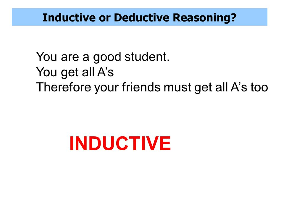 You are a good student. You get all A's Therefore your friends must get all A's too INDUCTIVE