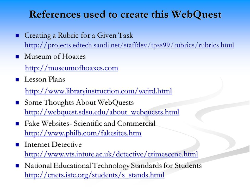 References used to create this WebQuest Creating a Rubric for a Given Task   projects.edtech.sandi.net/staffdev/tpss99/rubrics/rubrics.html Creating a Rubric for a Given Task   projects.edtech.sandi.net/staffdev/tpss99/rubrics/rubrics.html   projects.edtech.sandi.net/staffdev/tpss99/rubrics/rubrics.html   projects.edtech.sandi.net/staffdev/tpss99/rubrics/rubrics.html Museum of Hoaxes Museum of Hoaxes     Lesson Plans Lesson Plans     Some Thoughts About WebQuests   Some Thoughts About WebQuests     Fake Websites- Scientific and Commercial   Fake Websites- Scientific and Commercial     Internet Detective   Internet Detective     National Educational Technology Standards for Students   National Educational Technology Standards for Students