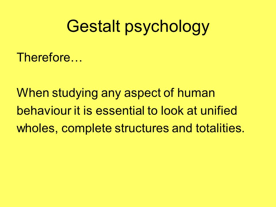 Gestalt psychology Therefore… When studying any aspect of human behaviour it is essential to look at unified wholes, complete structures and totalities.