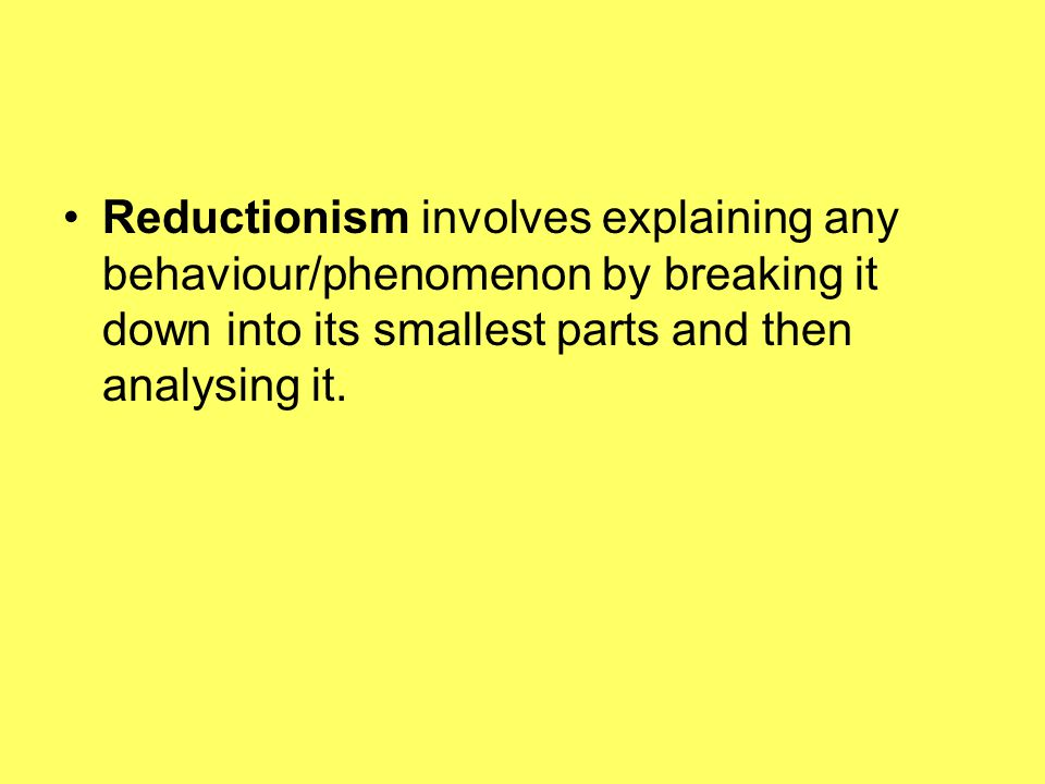 Reductionism involves explaining any behaviour/phenomenon by breaking it down into its smallest parts and then analysing it.