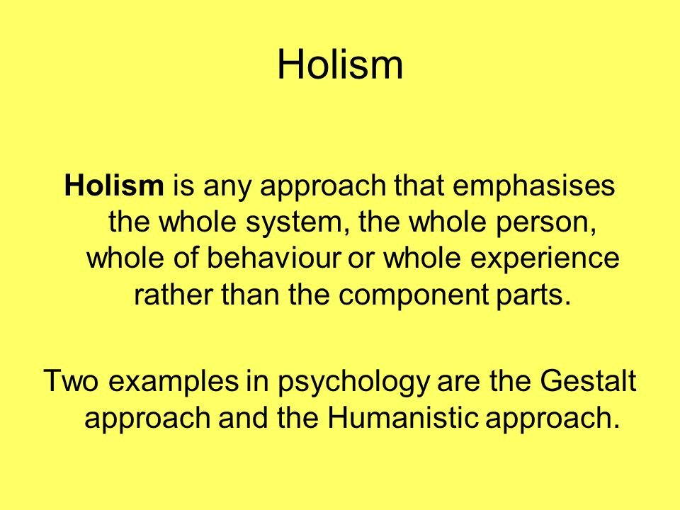 Holism is any approach that emphasises the whole system, the whole person, whole of behaviour or whole experience rather than the component parts.
