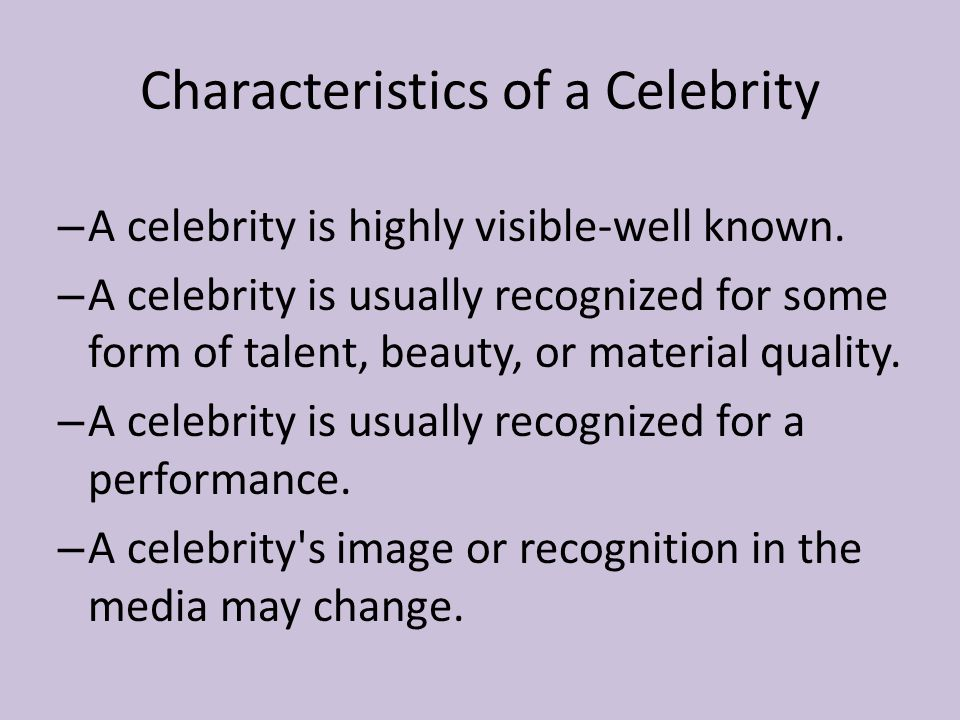 Characteristics of a Celebrity – A celebrity is highly visible-well known.