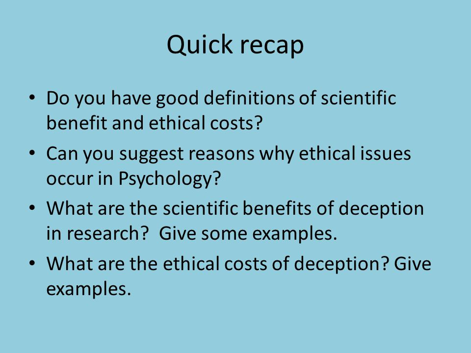 Quick recap Do you have good definitions of scientific benefit and ethical costs? Can you suggest reasons why ethical issues occur in Psychology? What