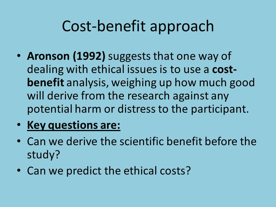 Cost-benefit approach Aronson (1992) suggests that one way of dealing with ethical issues is to use a cost- benefit analysis, weighing up how much goo