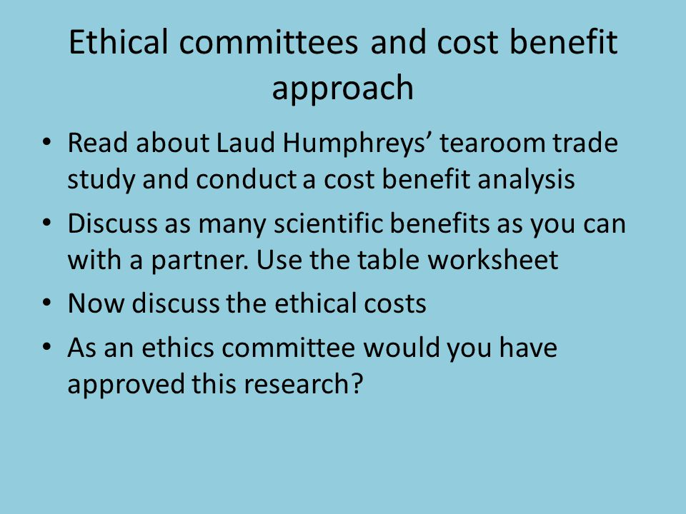 Ethical committees and cost benefit approach Read about Laud Humphreys' tearoom trade study and conduct a cost benefit analysis Discuss as many scient