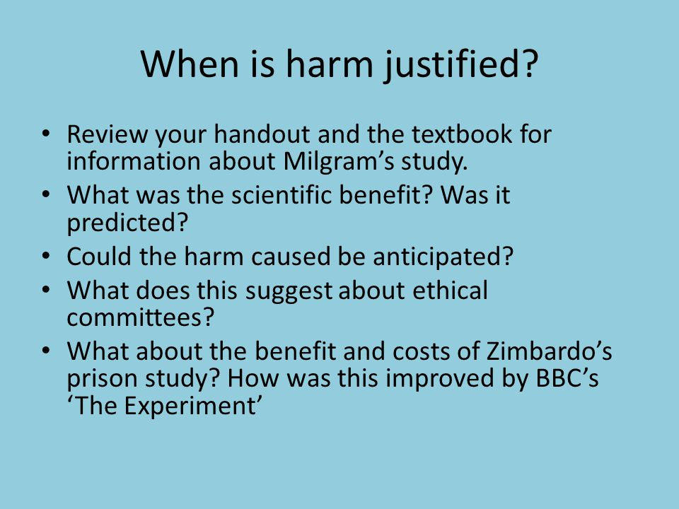 When is harm justified? Review your handout and the textbook for information about Milgram's study. What was the scientific benefit? Was it predicted?