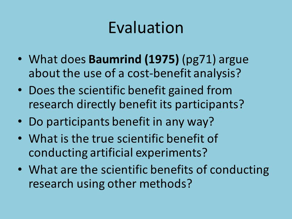 Evaluation What does Baumrind (1975) (pg71) argue about the use of a cost-benefit analysis? Does the scientific benefit gained from research directly