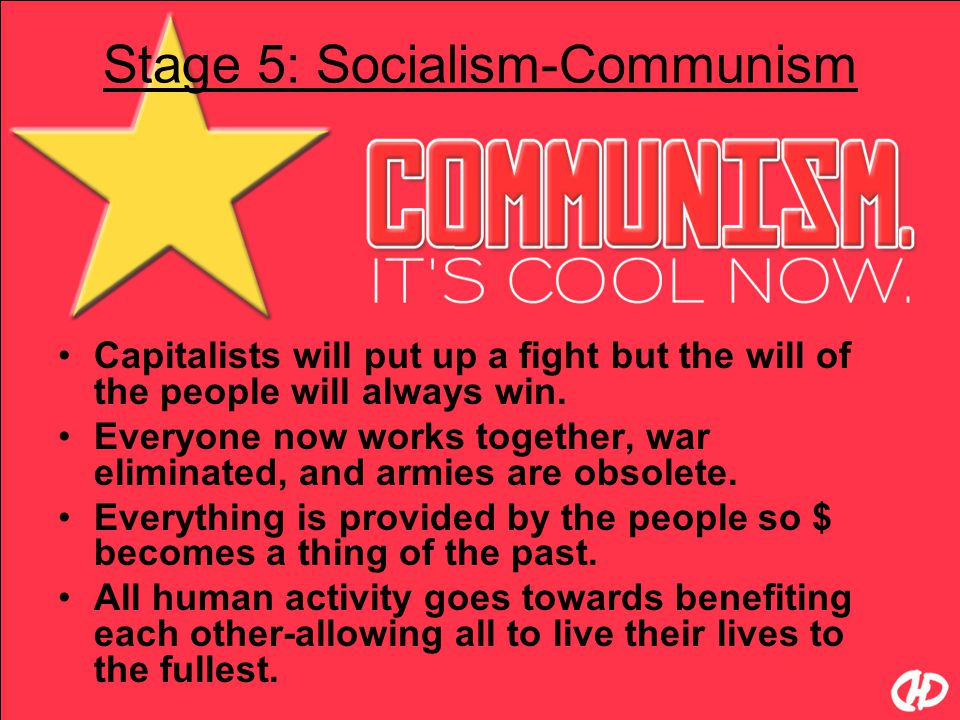 Stage 5: Socialism-Communism Capitalists will put up a fight but the will of the people will always win. Everyone now works together, war eliminated,