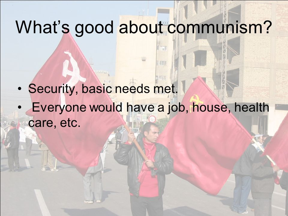 What's good about communism? Security, basic needs met. Everyone would have a job, house, health care, etc.
