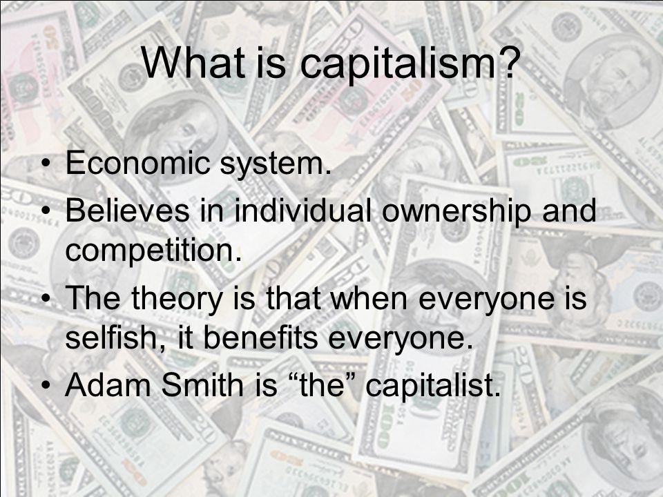 What is capitalism? Economic system. Believes in individual ownership and competition. The theory is that when everyone is selfish, it benefits everyo