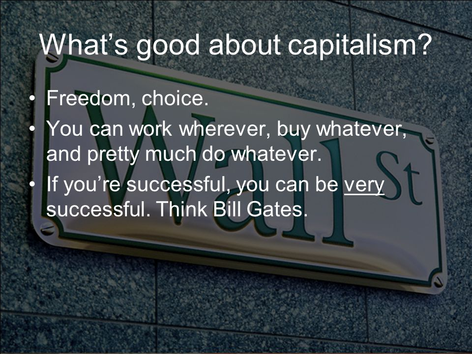 What's good about capitalism? Freedom, choice. You can work wherever, buy whatever, and pretty much do whatever. If you're successful, you can be very