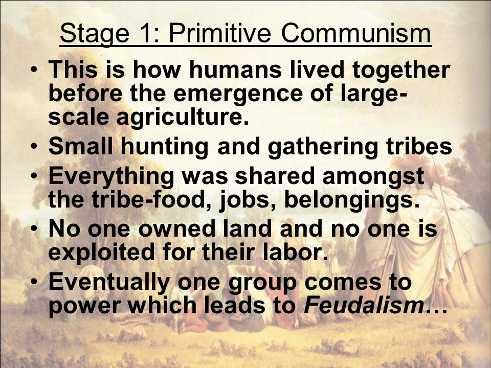 Stage 1: Primitive Communism This is how humans lived together before the emergence of large- scale agriculture. Small hunting and gathering tribes Ev