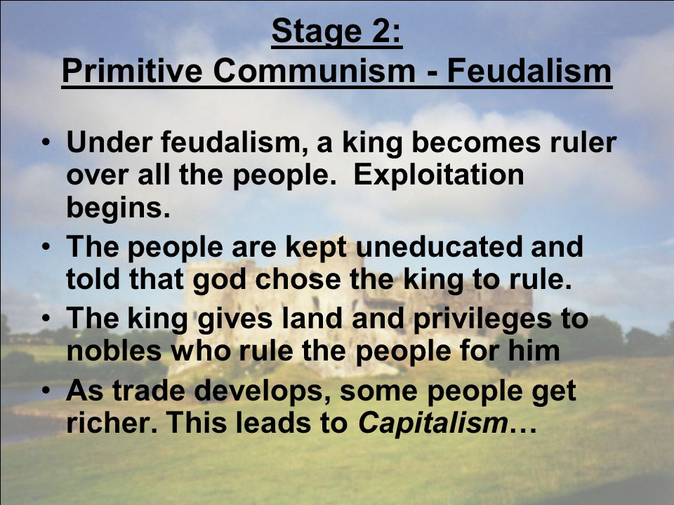 Stage 2: Primitive Communism - Feudalism Under feudalism, a king becomes ruler over all the people. Exploitation begins. The people are kept uneducate