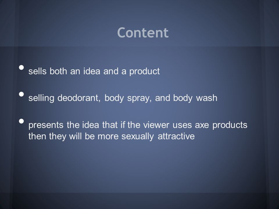 Content sells both an idea and a product selling deodorant, body spray, and body wash presents the idea that if the viewer uses axe products then they will be more sexually attractive