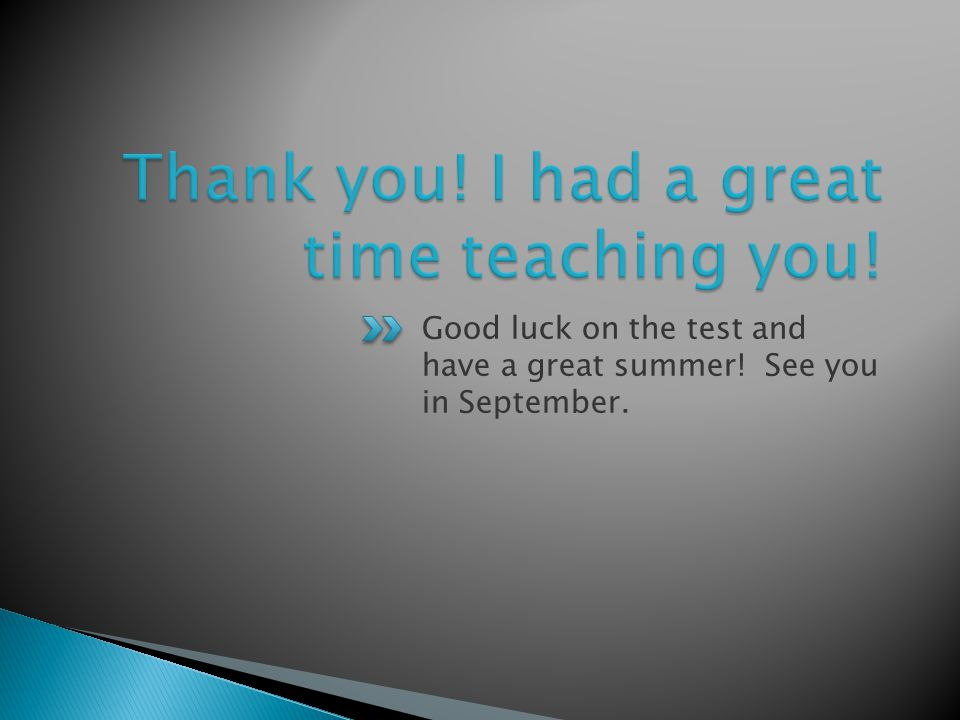 Good luck on the test and have a great summer! See you in September.