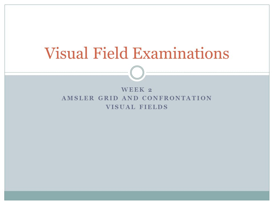 WEEK 2 AMSLER GRID AND CONFRONTATION VISUAL FIELDS Visual Field Examinations