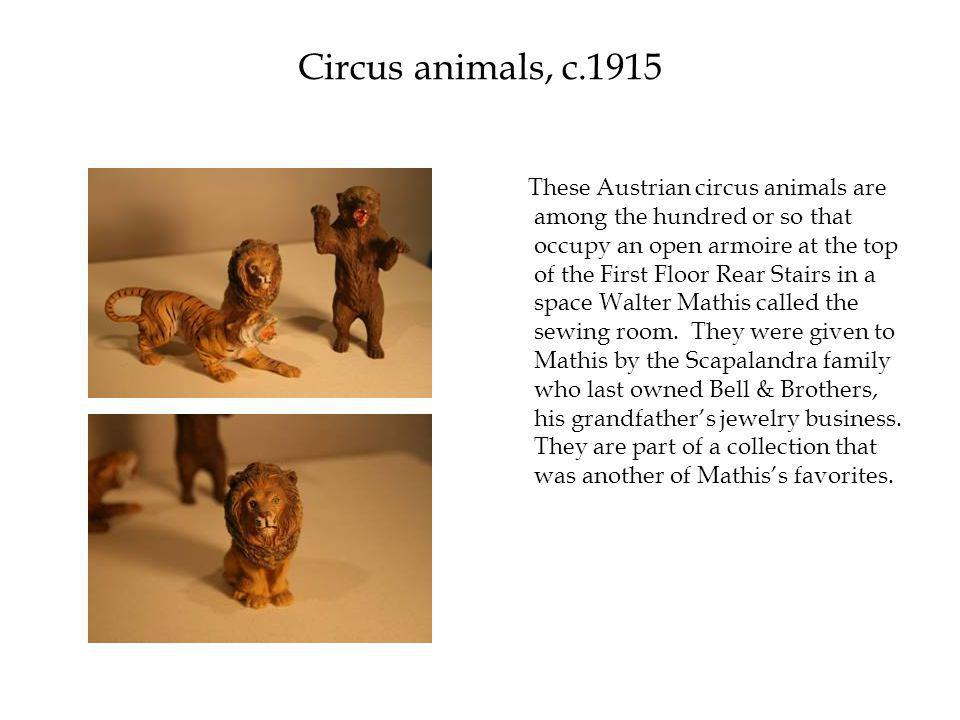 Circus animals, c.1915 These Austrian circus animals are among the hundred or so that occupy an open armoire at the top of the First Floor Rear Stairs in a space Walter Mathis called the sewing room.
