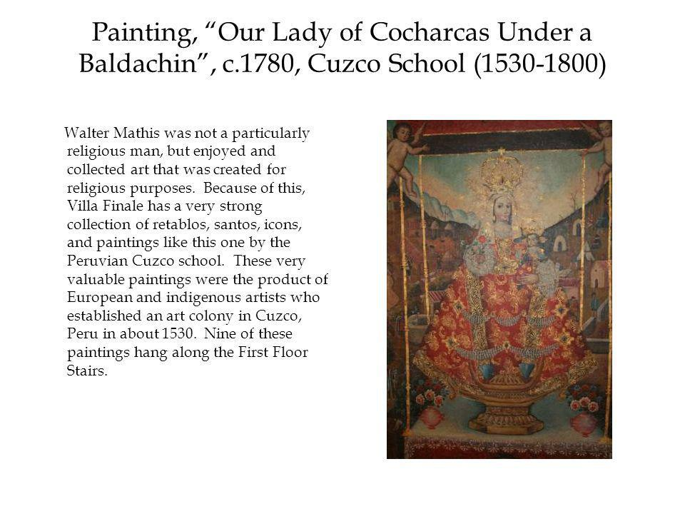 Painting, Our Lady of Cocharcas Under a Baldachin , c.1780, Cuzco School (1530-1800) Walter Mathis was not a particularly religious man, but enjoyed and collected art that was created for religious purposes.
