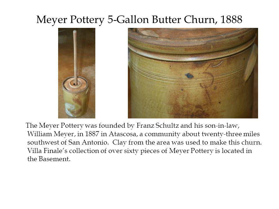 Meyer Pottery 5-Gallon Butter Churn, 1888 The Meyer Pottery was founded by Franz Schultz and his son-in-law, William Meyer, in 1887 in Atascosa, a community about twenty-three miles southwest of San Antonio.