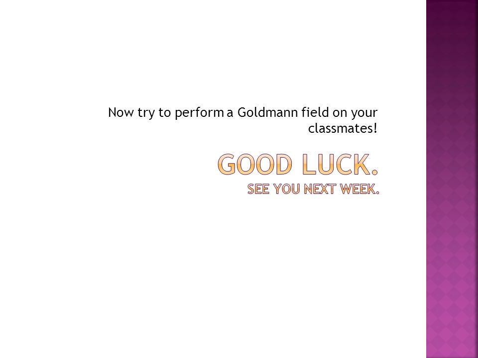 Now try to perform a Goldmann field on your classmates!