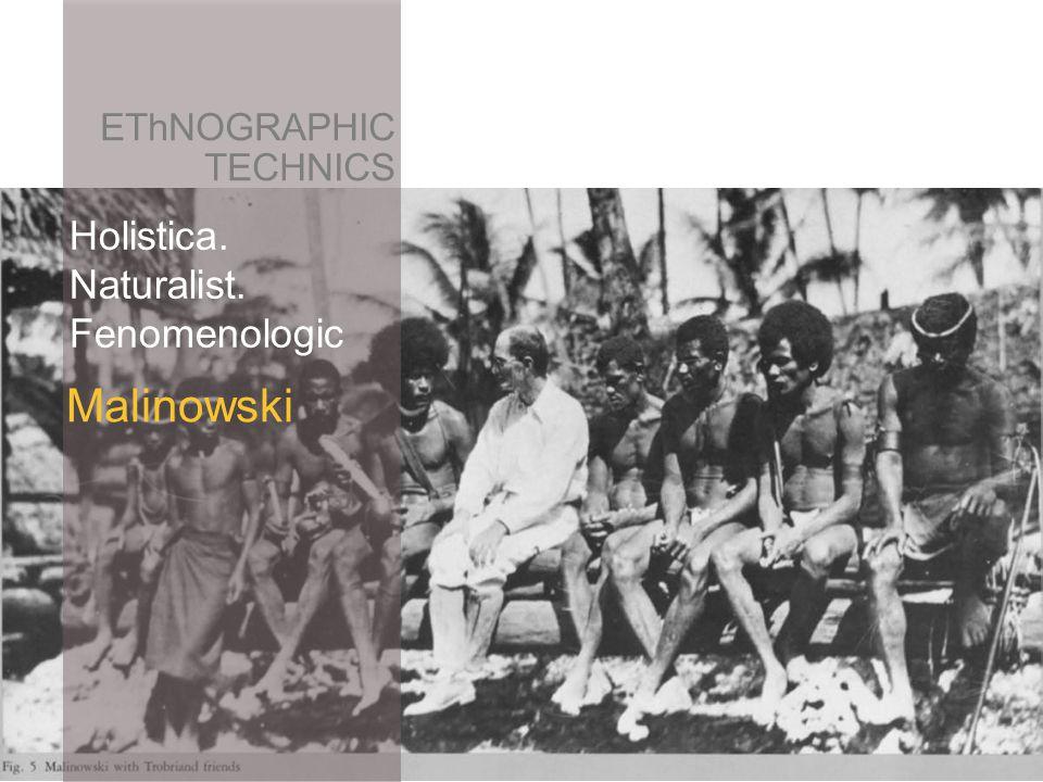 TÉCNICA EThNOGRAPHIC TECHNICS Holistica. Naturalist. Fenomenologic Malinowski