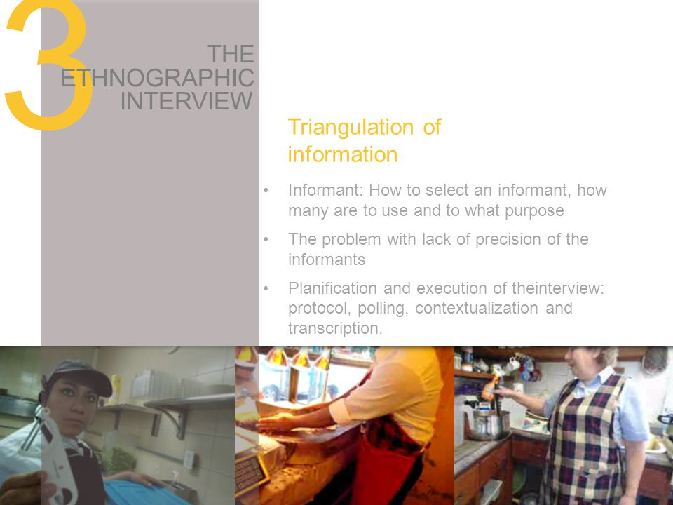 Triangulation of information 3 THE ETHNOGRAPHIC INTERVIEW Informant: How to select an informant, how many are to use and to what purpose The problem with lack of precision of the informants Planification and execution of theinterview: protocol, polling, contextualization and transcription.