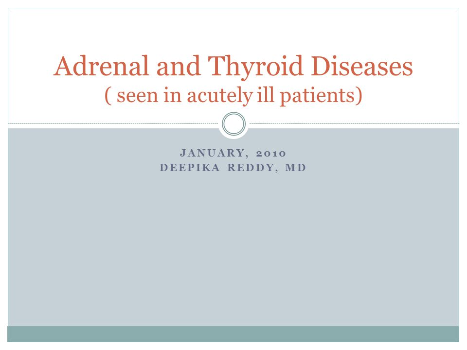 JANUARY, 2010 DEEPIKA REDDY, MD Adrenal and Thyroid Diseases ( seen in acutely ill patients)
