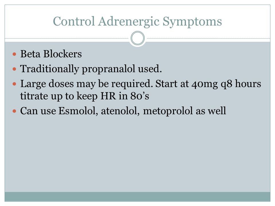 Control Adrenergic Symptoms Beta Blockers Traditionally propranalol used. Large doses may be required. Start at 40mg q8 hours titrate up to keep HR in