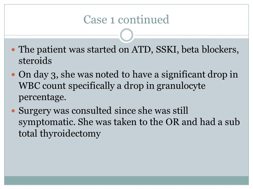 Case 1 continued The patient was started on ATD, SSKI, beta blockers, steroids On day 3, she was noted to have a significant drop in WBC count specifi
