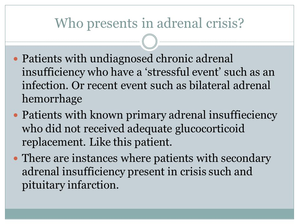 Who presents in adrenal crisis? Patients with undiagnosed chronic adrenal insufficiency who have a 'stressful event' such as an infection. Or recent e