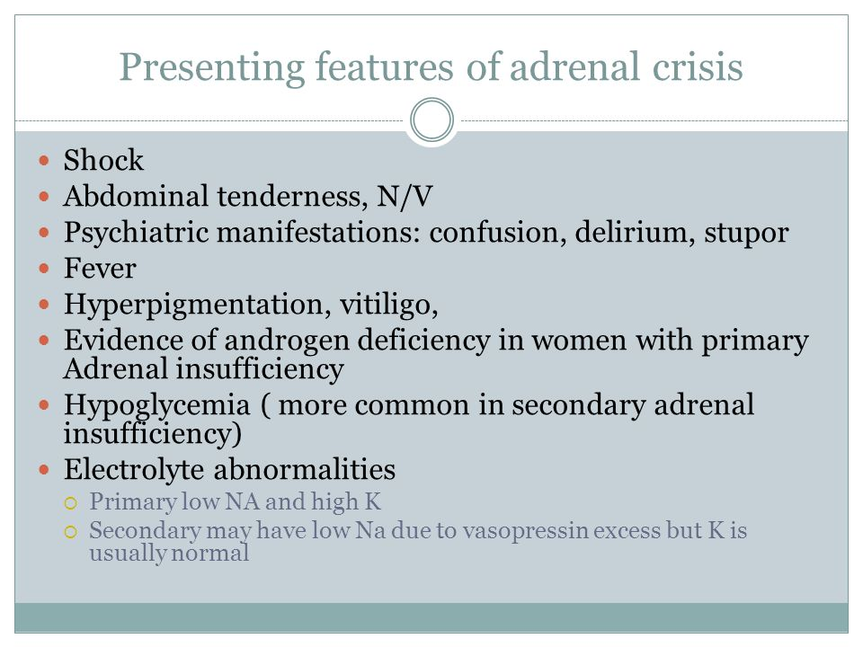 Presenting features of adrenal crisis Shock Abdominal tenderness, N/V Psychiatric manifestations: confusion, delirium, stupor Fever Hyperpigmentation,