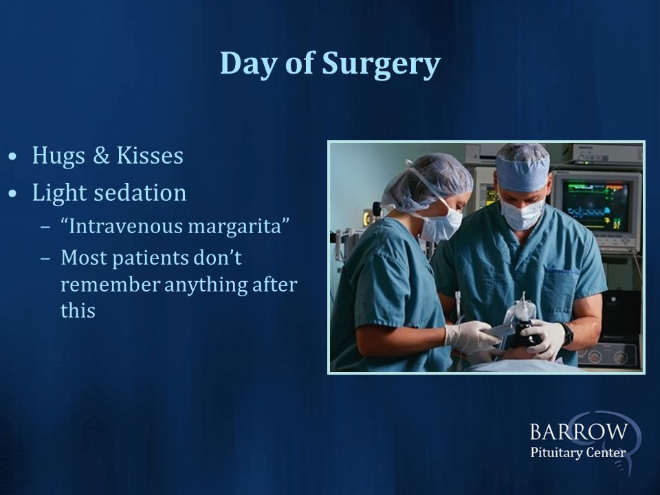 Day of Surgery Hugs & Kisses Light sedation – Intravenous margarita –Most patients don't remember anything after this
