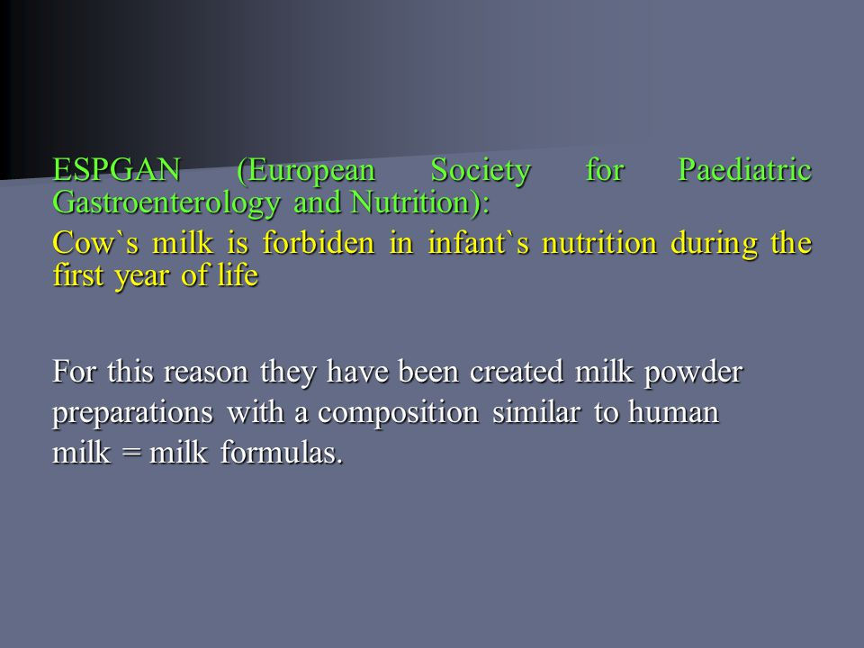 ESPGAN (European Society for Paediatric Gastroenterology and Nutrition): Cow`s milk is forbiden in infant`s nutrition during the first year of life For this reason they have been created milk powder preparations with a composition similar to human milk = milk formulas.