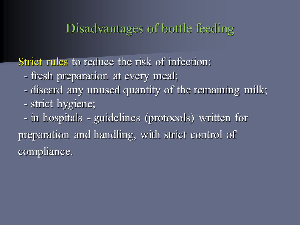 Disadvantages of bottle feeding Strict rules to reduce the risk of infection: - fresh preparation at every meal; - discard any unused quantity of the remaining milk; - strict hygiene; - in hospitals - guidelines (protocols) written for preparation and handling, with strict control of preparation and handling, with strict control of compliance.