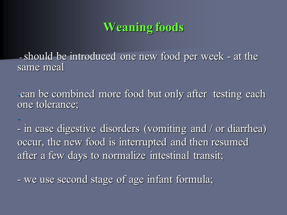 Weaning foods - should be introduced one new food per week - at the same meal - should be introduced one new food per week - at the same meal - can be combined more food but only after testing each one tolerance; - - in case digestive disorders (vomiting and / or diarrhea) occur, the new food is interrupted and then resumed occur, the new food is interrupted and then resumed after a few days to normalize intestinal transit; - we use second stage of age infant formula;